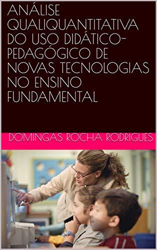 ANÁLISE QUALIQUANTITATIVA DO USO DIDÁTICO-PEDAGÓGICO DE NOVAS TECNOLOGIAS NO ENSINO FUNDAMENTAL Descargar ebooks PDF