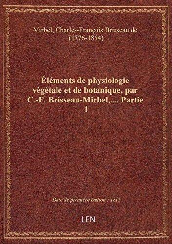 Éléments de physiologie végétale et de botanique, par C.-F. Brisseau-Mirbel,.... Partie 1 par Charles-Fran Mirbel
