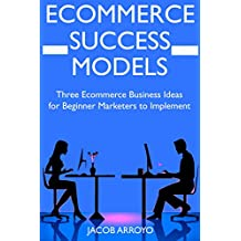 Ecommerce Success Models: Three Ecommerce Business Ideas  for Beginner Marketers to Implement (English Edition)