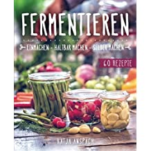 Fermentieren – Einmachen, haltbar machen, selber machen: Wie Sie Lebensmittel natürlich konservieren und milchsauer einlegen - inkl. 60 Rezepten (Fermentation, fermentiertes Gemüse, Probiotika Buch)