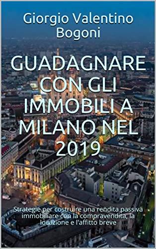 GUADAGNARE CON GLI IMMOBILI A MILANO NEL 2019: Strategie per costruire una rendita passiva immobiliare con la compravendita, la locazione e l'affitto breve (Italian Edition)