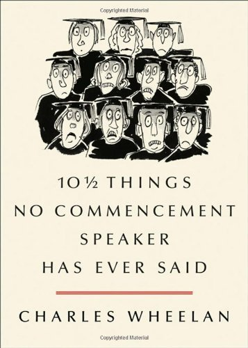 10 1/2 Things No Commencement Speaker Has Ever Said by Wheelan, Charles (2012) Hardcover