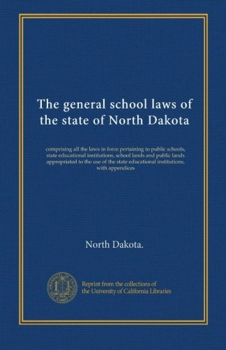 The general school laws of the state of North Dakota: comprising all the laws in force pertaining to public schools, state educational institutions, ... educational institutions, with appendices