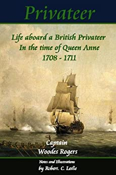 Privateer - Life aboard a British Privateer in the time of Queen Anne. 1708 - 1711, Annotated, and illustrated Author's edition. (Historic Characters) by [Rogers, Captain Woodes]