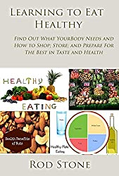 Learning to Eat Healthy: Find Out What Your Body Needs and How to Shop; Store; and Prepare For The Best in Taste and Health (Healthy Food Series Book 6) (English Edition)