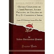 Oeuvres Completes de L'Abbe Proyart, Ancien Principal Du College Du Puy, Et Chanoine D'Arras, Vol. 1: Louis XVI Detrone Avant D'Etre Roi (Classic Reprint)