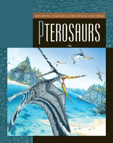 Pterosaurs (Exploring Dinosaurs and Prehistoric Creatures)