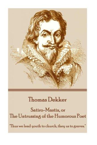 Thomas Dekker - Satiro-Mastix, or The Untrussing of the Humorous Poet: