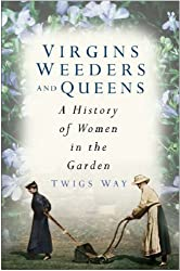 Virgins Weeders and Queens: A History of Women in the Garden