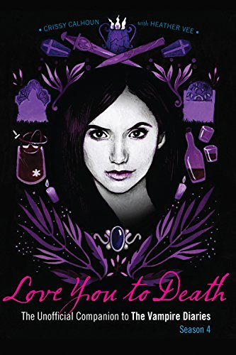 Love You to Death – Season 4: The Unofficial Companion to The Vampire Diaries (Vampire Diaries Cast)