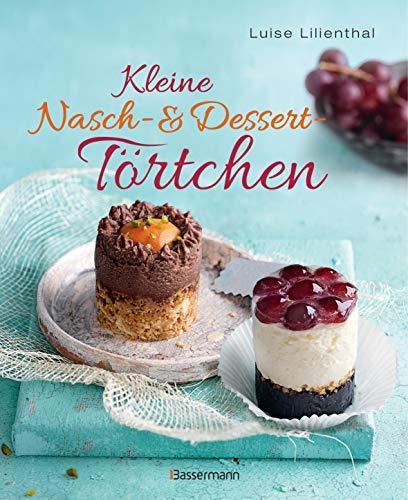 Kleine Nasch- und Desserttörtchen: Erstaunlich einfache Rezepte. Gelingen garantiert!