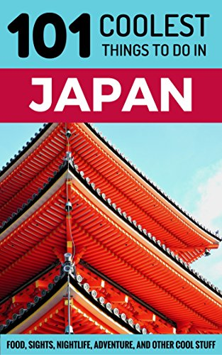 Japan Travel Guide: 101 Coolest Things to Do in Japan (Tokyo Guide, Kyoto Guide, Osaka, Hiroshima, Backpacking Japan) (English Edition)