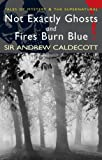 Not Exactly Ghosts/Fires Burn Blue (Wordsworth Mystery & Supernatural): AND Fires Burn Blue (Tales o: Written by Sir Andrew Caldecott, 2007 Edition, Publisher: Wordsworth Editions Ltd [Paperback]
