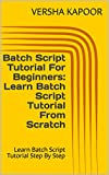 Batch Script Tutorial For Beginners: Learn Batch Script Tutorial From Scratch: Learn Batch Script Tutorial Step By Step