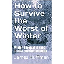How to Survive the Worst of Winter: Winter Survival in Hard Times: Survive3000.com (English Edition)