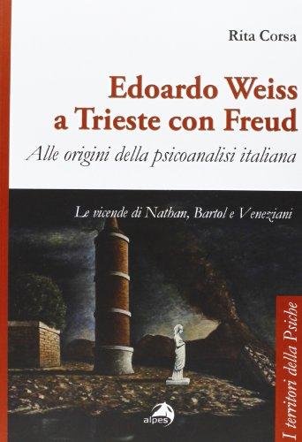 Edoardo Weiss a Trieste con Freud. Alle origini della psicoanalisi italiana. Le vicende di Nathan, Bartol e