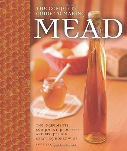 The Complete Guide to Making Mead: The Ingredients, Equipment, Processes, and Recipes for Crafting Honey Wine