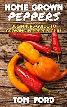 Home Grown Peppers: Beginners Guide To Growing Peppers & Chili (Simple Home Gardening) (English Edition) von [Ford, Tom]
