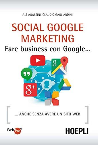 Social Google Marketing: Fare business con Google. anche senza avere un sito web: Fare business con Google... anche senza avere un sito web