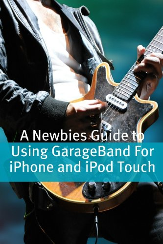 A Newbies Guide to Using GarageBand For iPhone and iPod Touch (English Edition) -