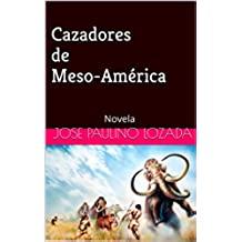 Cazadores de Meso-América: Novela