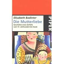 Die Mutterliebe. Geschichte eines Gefühls vom 17. Jahrhundert bis heute