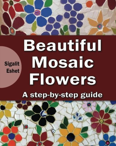 Beautiful Mosaic Flowers - A step-by-step guide: Volume 3 (Art and crafts)