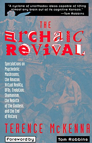 The Archaic Revival: Speculations on Psychedelic Mushrooms, the Amazon, Virtual Reality, Ufos, Evolut: Speculations on Psychedelic Mushrooms, the ... Shamanism, the Rebirth of the Goddess