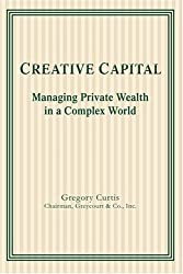 Creative Capital: Managing Private Wealth in a Complex World by Gregory Curtis (2004-11-18)