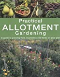 : Practical Allotment Gardening. A Guide to Growing Fruit, Vegetables and Herbs on Your Plot