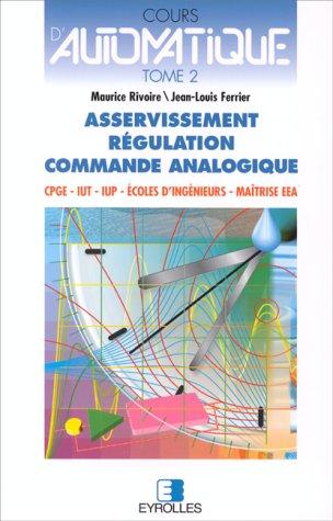 Cours d'automatique, tome 2 : Asservissement - Régulation - Commande analogique par Maurice Rivoire