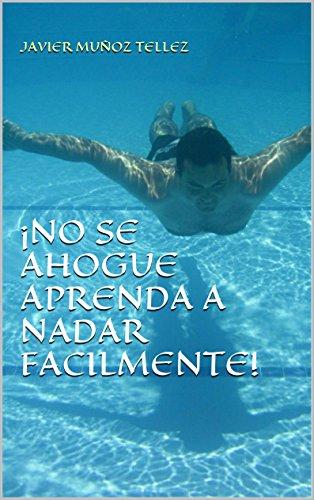 ¡NO SE AHOGUE APRENDA A NADAR FACILMENTE! por Javier Muñoz Tellez