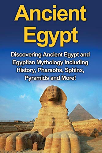 Ancient Egypt: Discovering Ancient Egypt and Egyptian Mythology including History, Pharaohs, Sphinx, Pyramids and More!