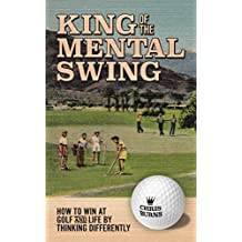 King of the Mental Golf Swing: How to Win at Golf and Life by Thinking Differently