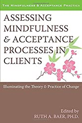 Assessing Mindfulness & Acceptance Processes in Clients: Illuminating the Theory & Practice of Change