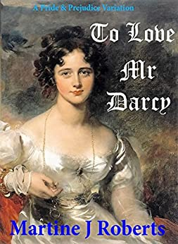 To Love Mr Darcy: A Pride & Prejudice Variation by [Roberts, Martine J, Lady, A]