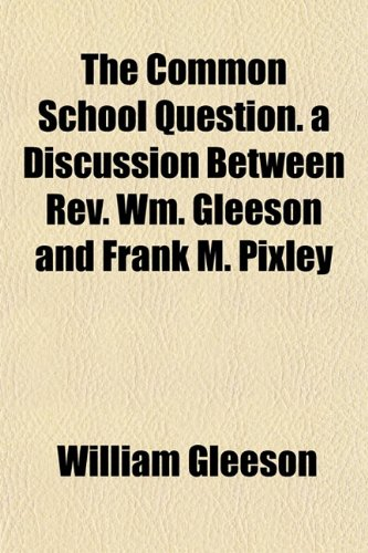 The Common School Question. a Discussion Between Rev. Wm. Gleeson and Frank M. Pixley