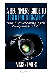 A Beginners Guide To DSLR Photography: How To Create Brilliant Digital Photography Like A Pro (Digital Photography, DSLR Books, DSLR Tutorial,DSLR Photography For Beginners) by Vincent Miles (2014-05-18)
