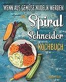 Das Spiralschneider Kochbuch - wenn aus Gemüse Nudeln werden: Wie Sie erstaunlich simpel kalorienarme Pasta zaubern: 60 inspirierende Rezepte für Gemüsenudeln