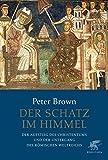 Der Schatz im Himmel: Der Aufstieg des Christentums und der Untergang des römischen Weltreichs - Peter Brown