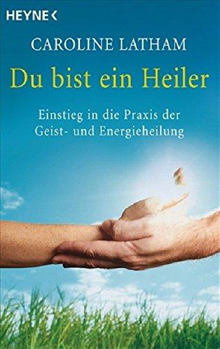 Du bist ein Heiler: Einstieg in die Praxis der Geist- und Energieheilung