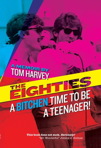 The Eighties: A Bitchen Time To Be a Teenager! by Tom Harvey