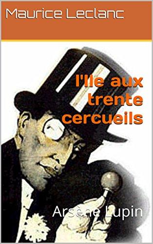 l'Ile aux trente cercueils (Annoté) Biographie de Maurice Leblanc: Arsène Lupin