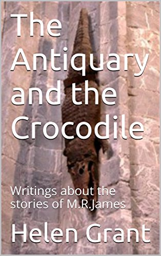 The Antiquary and the Crocodile: Writings about the stories of M.R.James by [Grant, Helen]