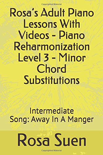 Level Book Piano 3 Lesson (Rosa's Adult Piano Lessons With Videos - Piano Reharmonization Level 3 - Minor Chord Substitutions: Intermediate Song:  Away In A Manger (Piano Tutorials, Band 1))
