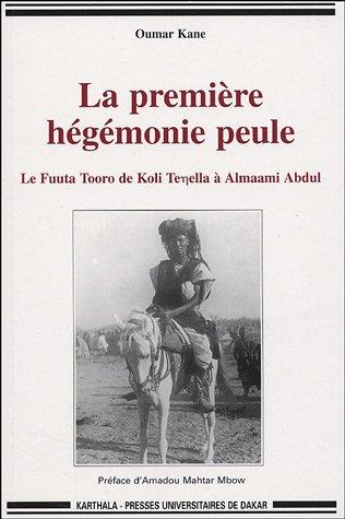La première hégémonie peule : Le Fuuta Tooro de Koli Tenella à Almaami Abdul par Oumar Kane