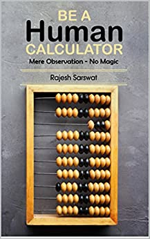 Be a Human Calculator (Mere Observation - No Magic): (All Calculation tricks at a single place for students (10-18)  and the aspirants of  GMAT, GRE, SAT, Vedic Math, Speed Math and Mental Math ) by [Sarswat, Rajesh]
