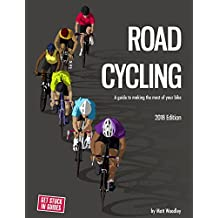 Road Cycling: A Guide To Making The Most Of Your Bike: 2018 Edition