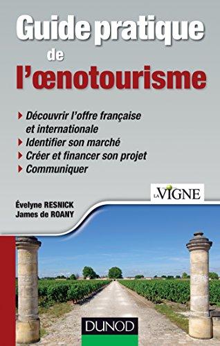 Guide pratique de l'oenotourisme: Identification du marché, création d'une offre, communication, financement du projet
