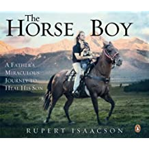 The Horse Boy: A Father's Miraculous Journey to Heal His Son: How the Healing Power of Horses Saved a Child
